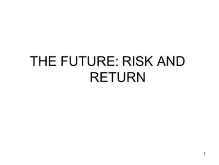1 THE FUTURE: RISK AND RETURN. 2 RISK AND RETURN If the future is known with certainty, all investors will hold assets offering the highest rate of return.
