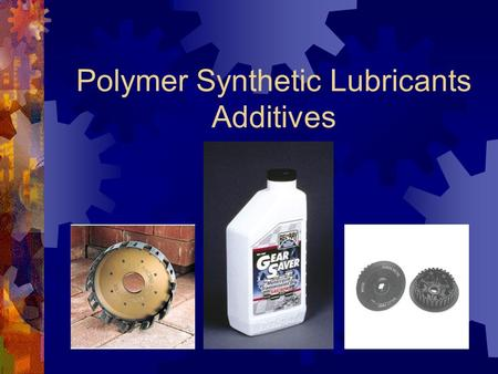 Polymer Synthetic Lubricants Additives. Lubricants and Their Additives  What are Synthetic Lubricants?  What Additives are in Synthetic Lubricants?