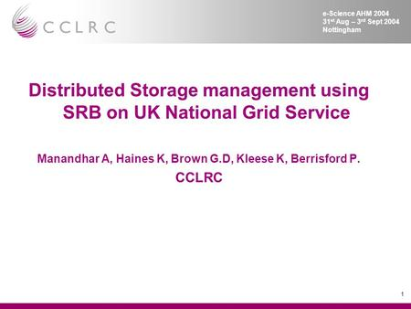 1 e-Science AHM 2004 31 st Aug – 3 rd Sept 2004 Nottingham Distributed Storage management using SRB on UK National Grid Service Manandhar A, Haines K,