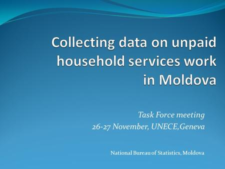 Task Force meeting 26-27 November, UNECE,Geneva National Bureau of Statistics, Moldova.