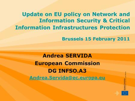 Andrea SERVIDA European Commission DG INFSO.A3 Update on EU policy on Network and Information Security & Critical Information.