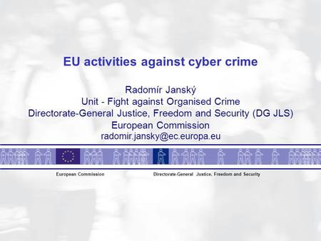 EU activities against cyber crime Radomír Janský Unit - Fight against Organised Crime Directorate-General Justice, Freedom and Security (DG JLS) European.