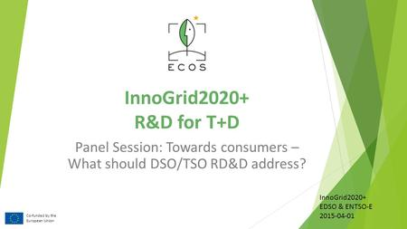 InnoGrid2020+ R&D for T+D Panel Session: Towards consumers – What should DSO/TSO RD&D address? Co-funded by the European Union InnoGrid2020+ EDSO & ENTSO-E.