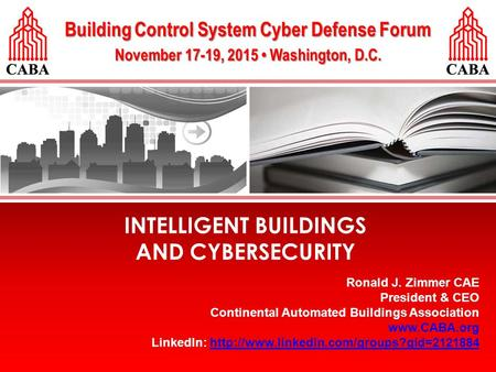 ©2015 Continental Automated Buildings Association (CABA). INTELLIGENT BUILDINGS AND CYBERSECURITY Building Control System Cyber Defense Forum November.
