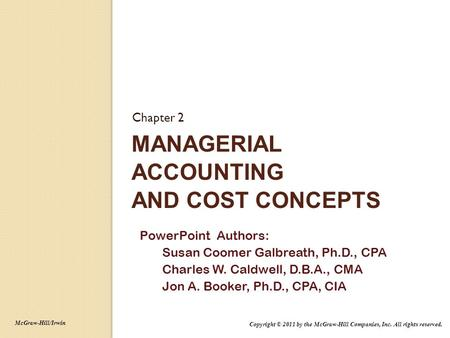 MANAGERIAL ACCOUNTING AND COST CONCEPTS Chapter 2 PowerPoint Authors: Susan Coomer Galbreath, Ph.D., CPA Charles W. Caldwell, D.B.A., CMA Jon A. Booker,