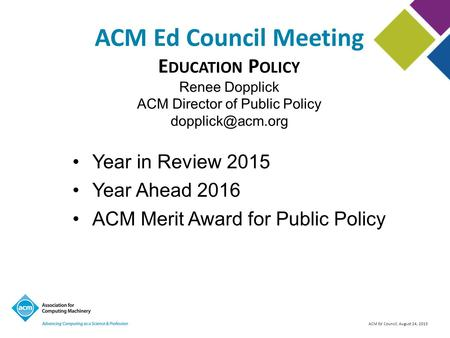 ACM Ed Council, August 24, 2015 ACM Ed Council Meeting Year in Review 2015 Year Ahead 2016 ACM Merit Award for Public Policy E DUCATION P OLICY Renee Dopplick.
