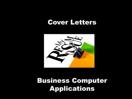 "Cover Letters Business Computer Applications. What is a cover letter?  Your formal introduction  A ""must"" with your resume  The first read… it can."