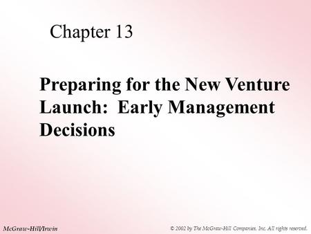 © 2002 by The McGraw-Hill Companies, Inc. All rights reserved. McGraw-Hill/Irwin Chapter 13 Preparing for the New Venture Launch: Early Management Decisions.