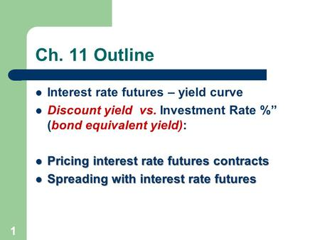 "1 Ch. 11 Outline Interest rate futures – yield curve Discount yield vs. Investment Rate %"" (bond equivalent yield): Pricing interest rate futures contracts."