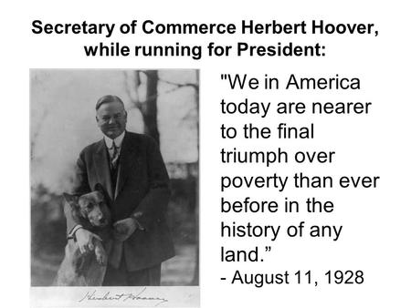 Secretary of Commerce Herbert Hoover, while running for President: We in America today are nearer to the final triumph over poverty than ever before in.