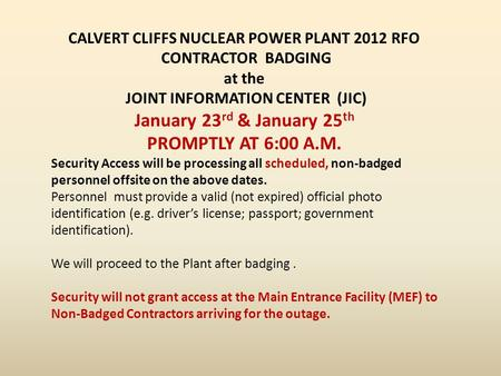 CALVERT CLIFFS NUCLEAR POWER PLANT 2012 RFO CONTRACTOR BADGING at the JOINT INFORMATION CENTER (JIC) January 23 rd & January 25 th PROMPTLY AT 6:00 A.M.