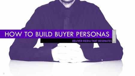 1 DELIVER MEDIA THAT RESONATES HOW TO BUILD BUYER PERSONAS AXIOM ADVISING.