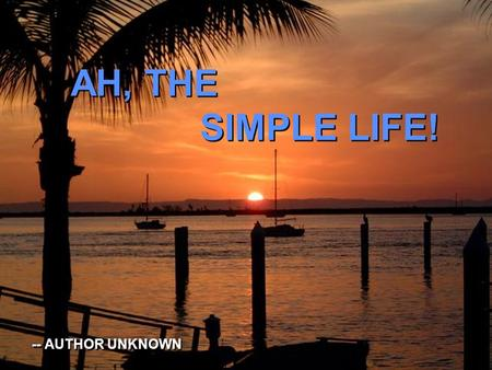 AH, THE SIMPLE LIFE! AH, THE SIMPLE LIFE! -- AUTHOR UNKNOWN -- AUTHOR UNKNOWN.