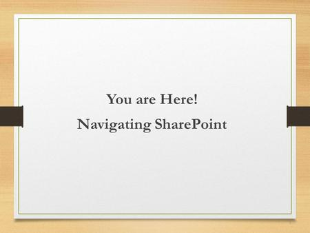 You are Here! Navigating SharePoint 1. Sharon Weaver 15 years designing, developing, and managing software 10 years SharePoint experience Six Sigma Black.
