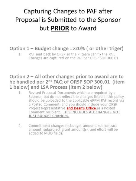 Capturing Changes to PAF after Proposal is Submitted to the Sponsor but PRIOR to Award Option 1 – Budget change =>20% ( or other triger) 1.PAF sent back.