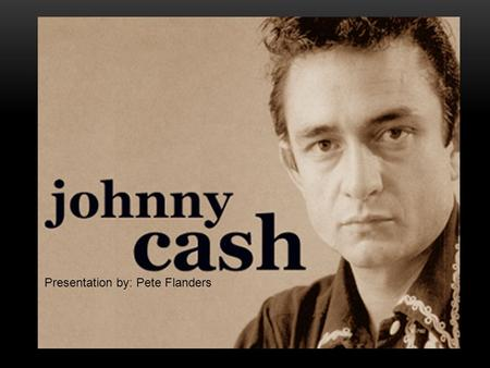 Presentation by: Pete Flanders. Johnny Cash was born on February 26, 1932 In Kingsland, Arkansas He was one of seven children born to Ray and Carrie Rivers.