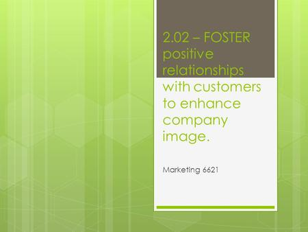 2.02 – FOSTER positive relationships with customers to enhance company image. Marketing 6621.