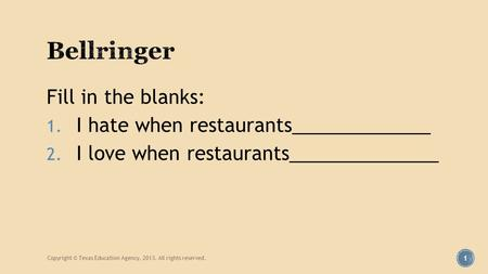 Fill in the blanks: 1. I hate when restaurants_____________ 2. I love when restaurants______________ Copyright © Texas Education Agency, 2013. All rights.