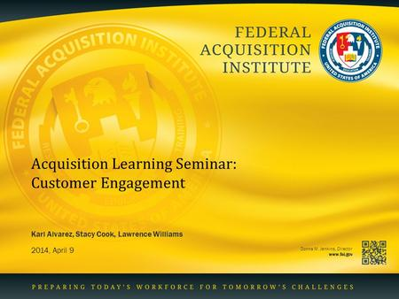 Donna M. Jenkins, Director www.fai.gov Acquisition Learning Seminar: Customer Engagement 2014, April 9 Karl Alvarez, Stacy Cook, Lawrence Williams.