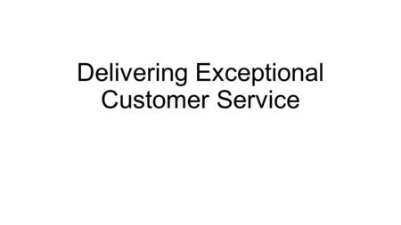 Delivering Exceptional Customer Service. Customer Service Should Be… Pain Free Proactive Personalized Productive.