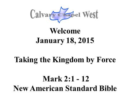 Welcome January 18, 2015 Taking the Kingdom by Force Mark 2:1 - 12 New American Standard Bible.
