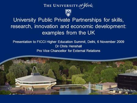 University Public Private Partnerships for skills, research, innovation and economic development: examples from the UK Presentation to FICCI Higher Education.