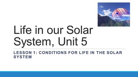 Life in our Solar System, Unit 5 LESSON 1: CONDITIONS FOR LIFE IN THE SOLAR SYSTEM.