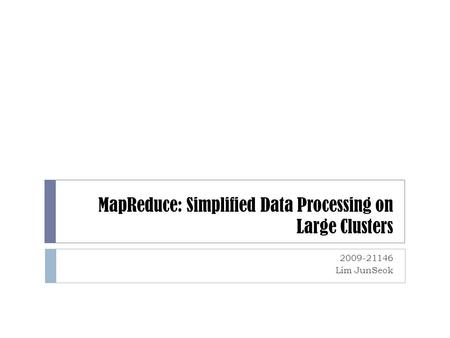 MapReduce: Simplified Data Processing on Large Clusters 2009-21146 Lim JunSeok.