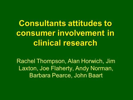 Consultants attitudes to consumer involvement in clinical research Rachel Thompson, Alan Horwich, Jim Laxton, Joe Flaherty, Andy Norman, Barbara Pearce,