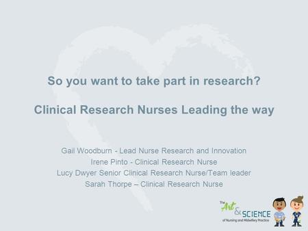 So you want to take part in research? Clinical Research Nurses Leading the way Gail Woodburn - Lead Nurse Research and Innovation Irene Pinto - Clinical.