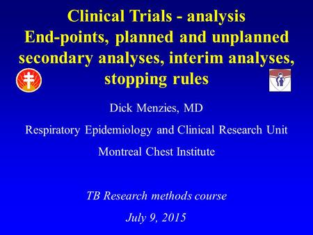 Clinical Trials - analysis End-points, planned and unplanned secondary analyses, interim analyses, stopping rules Dick Menzies, MD Respiratory Epidemiology.