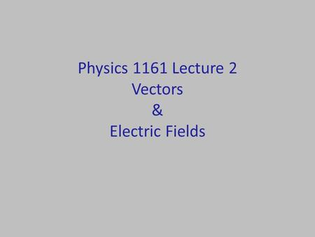 Physics 1161 Lecture 2 Vectors & Electric Fields.