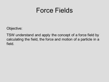 Force Fields Objective: TSW understand and apply the concept of a force field by calculating the field, the force and motion of a particle in a field.