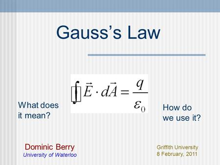 Gauss's Law Dominic Berry University of Waterloo Griffith University 8 February, 2011 What does it mean? How do we use it?