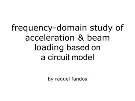 Frequency-domain study of acceleration & beam loading based on a circuit model by raquel fandos.