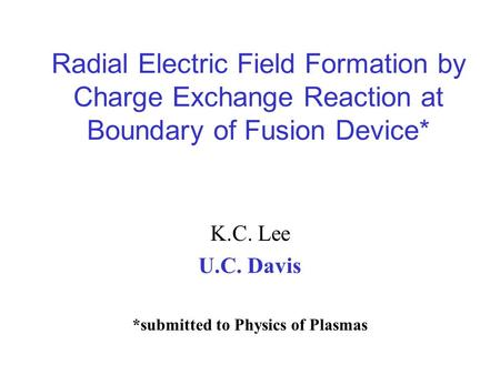Radial Electric Field Formation by Charge Exchange Reaction at Boundary of Fusion Device* K.C. Lee U.C. Davis *submitted to Physics of Plasmas.