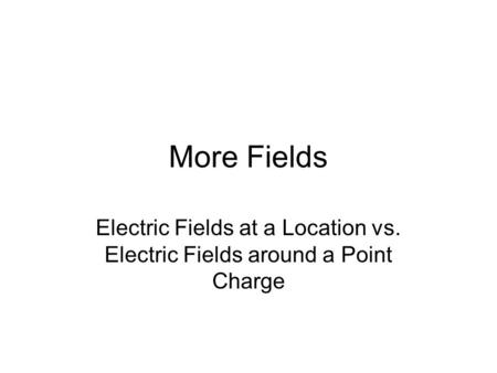 More Fields Electric Fields at a Location vs. Electric Fields around a Point Charge.