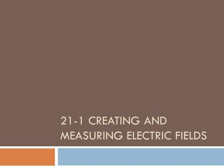 21-1 CREATING AND MEASURING ELECTRIC FIELDS. Electric Field  Vector quantity that relates the force exerted on a test charge to the size the test charge.