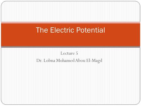 Lecture 5 Dr. Lobna Mohamed Abou El-Magd The Electric Potential.