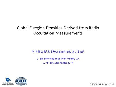 Global E-region Densities Derived from Radio Occultation Measurements M. J. Nicolls 1, F. S Rodrigues 2, and G. S. Bust 2 1. SRI International, Menlo Park,
