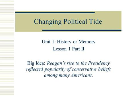Changing Political Tide Unit 1: History or Memory Lesson 1 Part II Big Idea: Reagan's rise to the Presidency reflected popularity of conservative beliefs.