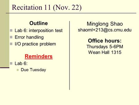 Recitation 11 (Nov. 22) Outline Lab 6: interposition test Error handling I/O practice problem Reminders Lab 6: Due Tuesday Minglong Shao