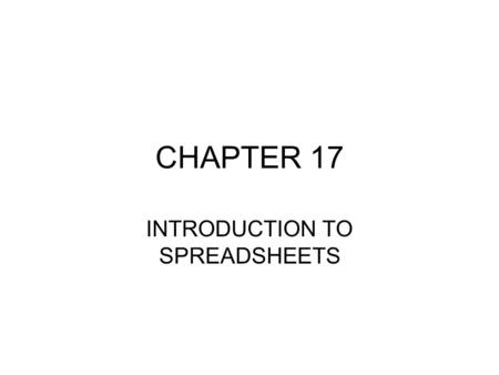 CHAPTER 17 INTRODUCTION TO SPREADSHEETS. SPREADSHEETS Application Software designed to aid users in entering, moving,copying, labeling, displaying and.