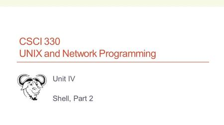 CSCI 330 UNIX and Network Programming Unit IV Shell, Part 2.