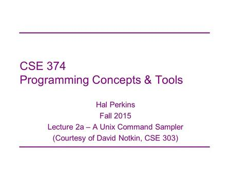 CSE 374 Programming Concepts & Tools Hal Perkins Fall 2015 Lecture 2a – A Unix Command Sampler (Courtesy of David Notkin, CSE 303)