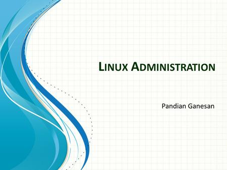 L INUX A DMINISTRATION Pandian Ganesan. AGENDA Linux Introduction User Administration Linux Networking Filesystem Management Basic <strong>Shell</strong> <strong>Scripting</strong> Q&A.