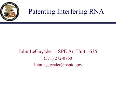 Patenting Interfering RNA John LeGuyader – SPE Art Unit 1635 (571) 272-0760