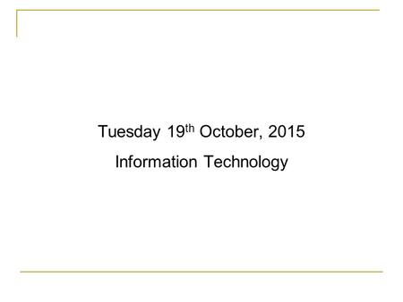 Tuesday 19 th October, 2015 Information Technology.