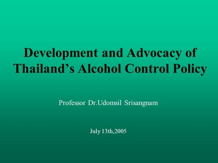 Development and Advocacy of Thailand's Alcohol Control Policy Professor Dr.Udomsil Srisangnam July 13th,2005.