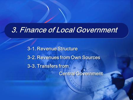 3. Finance of Local Government 3. Finance of Local Government 3-1. Revenue Structure 3-2. Revenues from Own Sources 3-3. Transfers from Central Government.